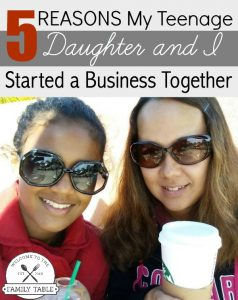 5 Reasons my teenage daughter and I started a business together. Welcome to the Family Table™