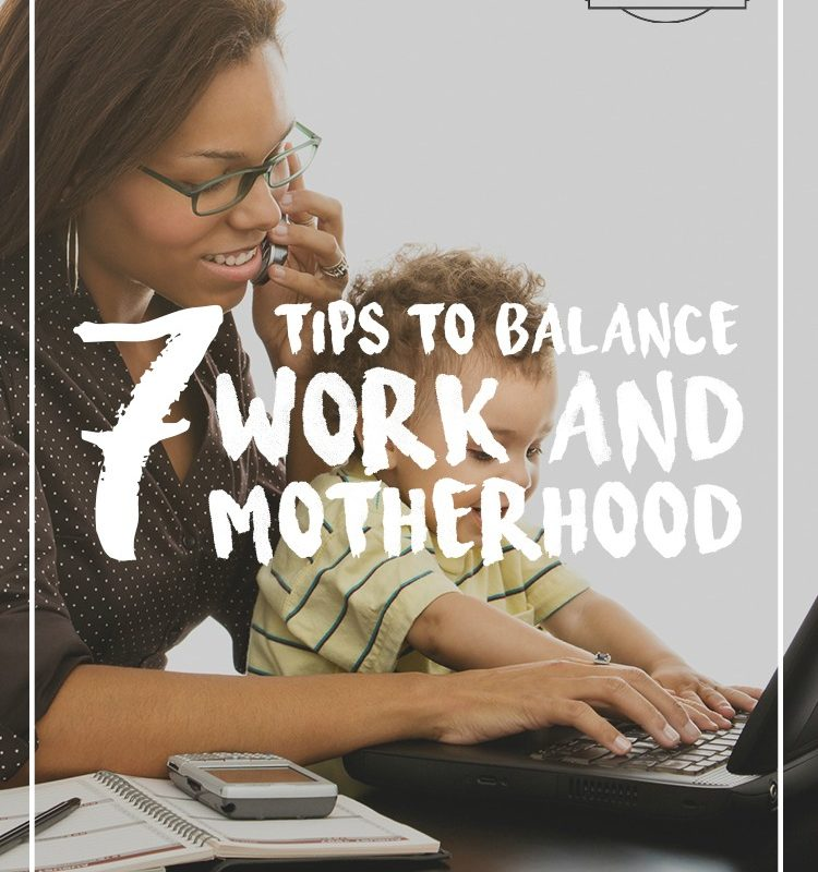 Are you struggling to balance work and motherhood? Here are 7 tips to help!