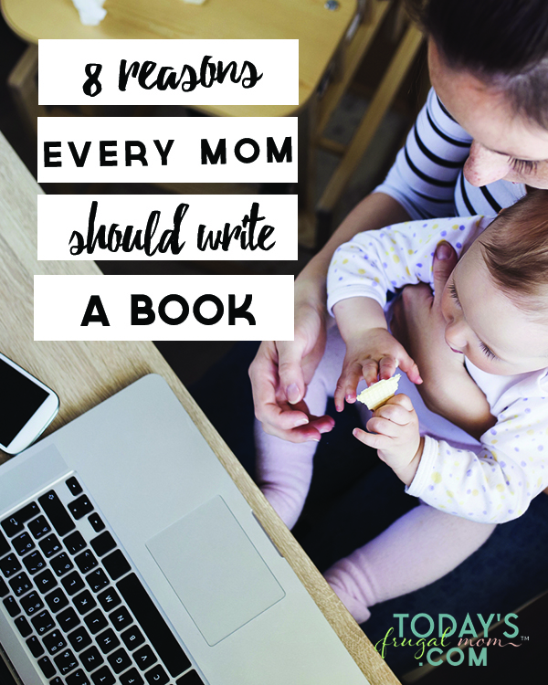 Moms: Have you been toying with the idea of writing a book? If so, this post is for you! Come see these 8 reasons EVERY MOM SHOULD WRITE A BOOK! :: todaysfrugalfamily.com
