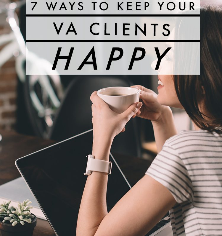 Looking for ways to ensure your VA clients are happy? Here are 7 things you should always be doing.